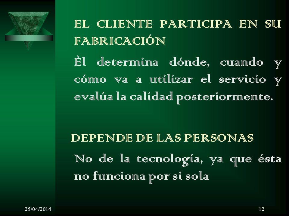25/04/201412 EL CLIENTE PARTICIPA EN SU FABRICACIÓN Èl determina dónde, cuando y cómo va a utilizar el servicio y evalúa la calidad posteriormente.