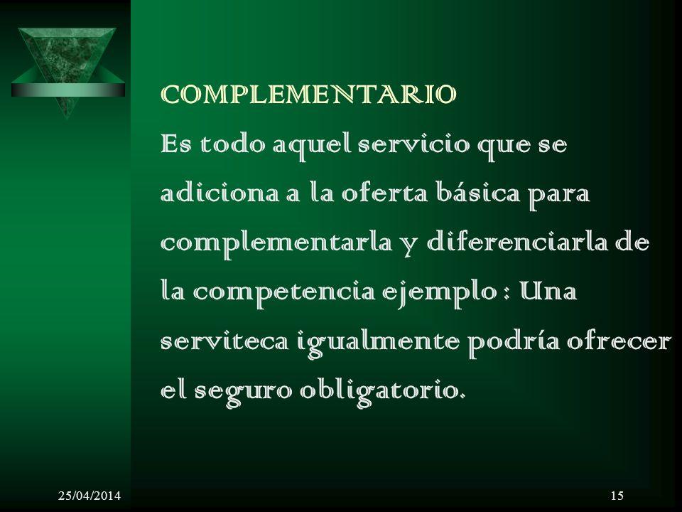 25/04/201415 COMPLEMENTARIO Es todo aquel servicio que se adiciona a la oferta básica para complementarla y diferenciarla de la competencia ejemplo : Una serviteca igualmente podría ofrecer el seguro obligatorio.