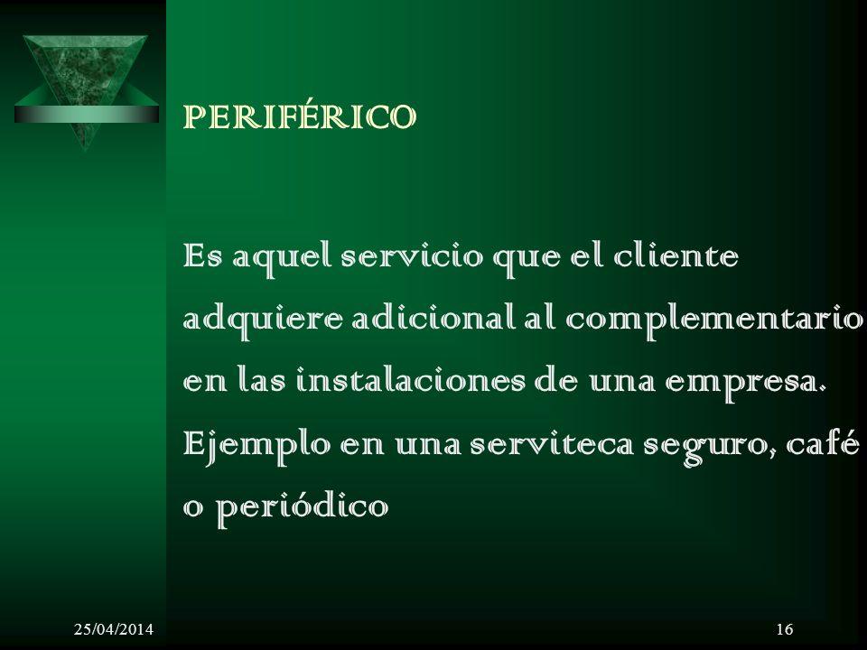 25/04/201416 PERIFÉRICO Es aquel servicio que el cliente adquiere adicional al complementario en las instalaciones de una empresa. Ejemplo en una serv