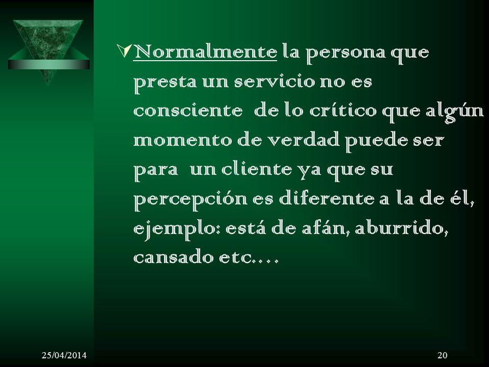 25/04/201420 Normalmente la persona que presta un servicio no es consciente de lo crítico que algún momento de verdad puede ser para un cliente ya que
