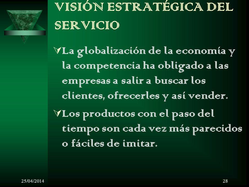 25/04/201428 VISIÓN ESTRATÉGICA DEL SERVICIO La globalización de la economía y la competencia ha obligado a las empresas a salir a buscar los clientes, ofrecerles y así vender.