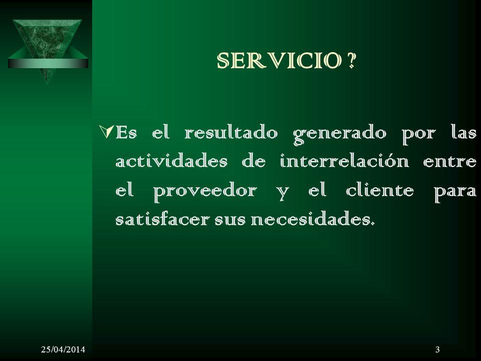 25/04/20143 SERVICIO ? Es el resultado generado por las actividades de interrelación entre el proveedor y el cliente para satisfacer sus necesidades.