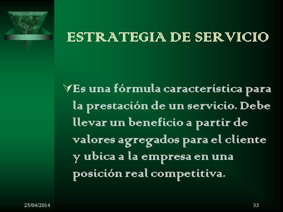 25/04/201433 ESTRATEGIA DE SERVICIO Es una fórmula característica para la prestación de un servicio. Debe llevar un beneficio a partir de valores agre