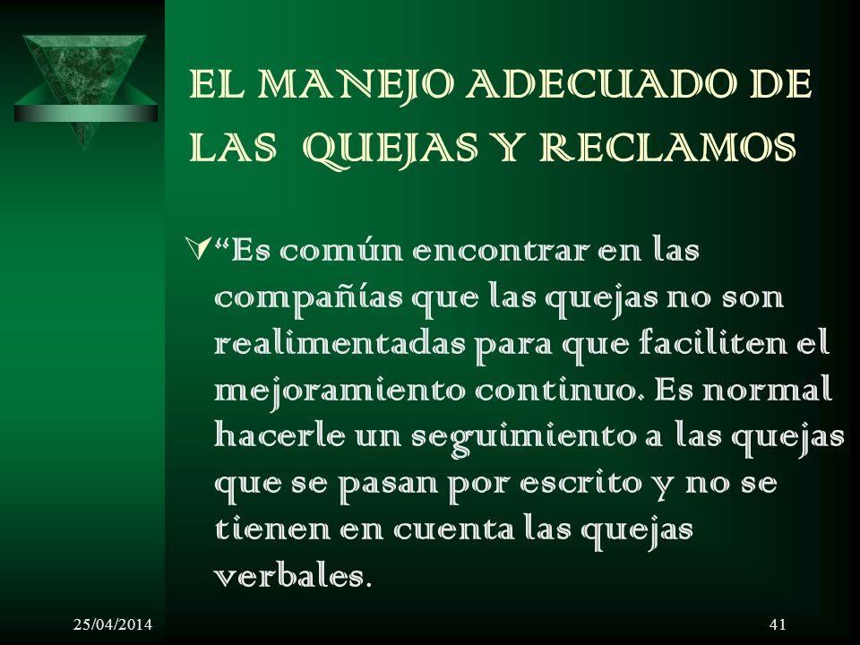 25/04/201441 EL MANEJO ADECUADO DE LAS QUEJAS Y RECLAMOS Es común encontrar en las compañías que las quejas no son realimentadas para que faciliten el