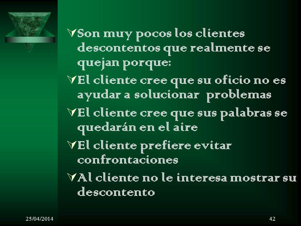 25/04/201442 Son muy pocos los clientes descontentos que realmente se quejan porque: El cliente cree que su oficio no es ayudar a solucionar problemas