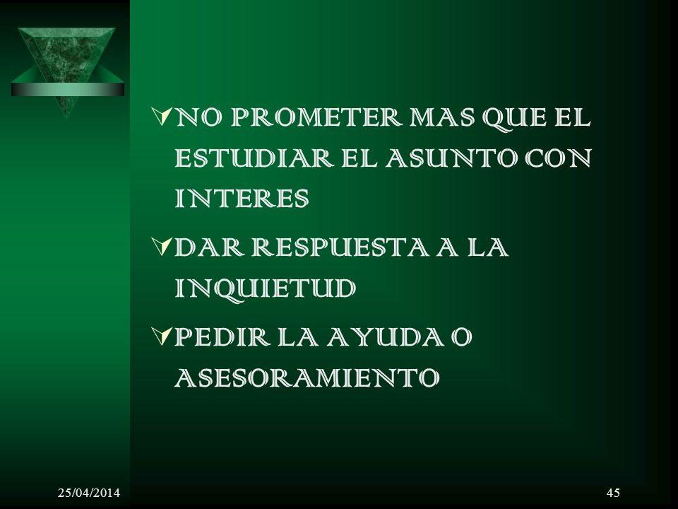 25/04/201445 NO PROMETER MAS QUE EL ESTUDIAR EL ASUNTO CON INTERES DAR RESPUESTA A LA INQUIETUD PEDIR LA AYUDA O ASESORAMIENTO