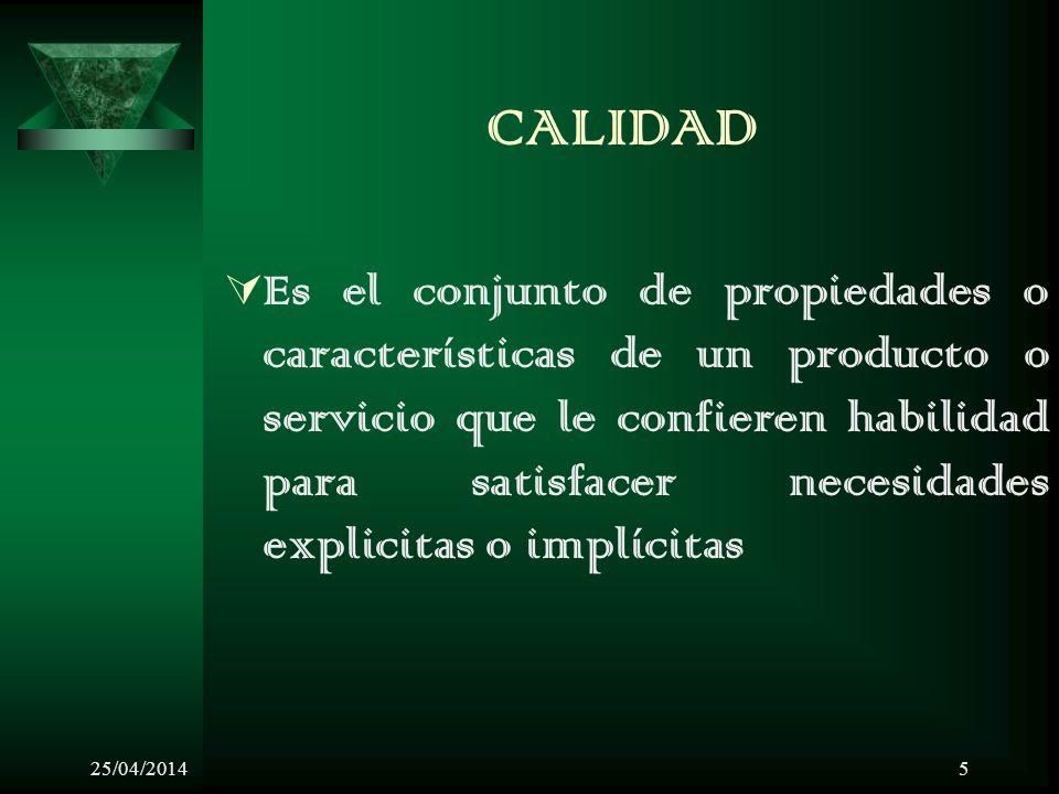 25/04/20145 CALIDAD Es el conjunto de propiedades o características de un producto o servicio que le confieren habilidad para satisfacer necesidades explicitas o implícitas