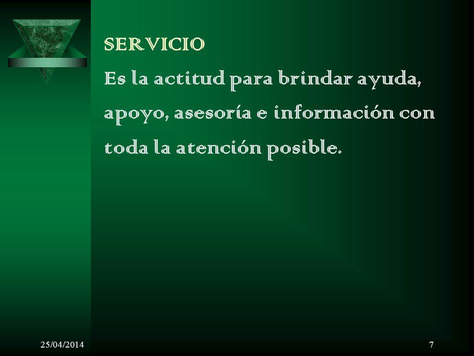 25/04/20147 SERVICIO Es la actitud para brindar ayuda, apoyo, asesoría e información con toda la atención posible.