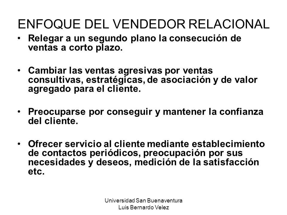 Universidad San Buenaventura Luis Bernardo Velez ENFOQUE DEL VENDEDOR RELACIONAL Relegar a un segundo plano la consecución de ventas a corto plazo. Ca
