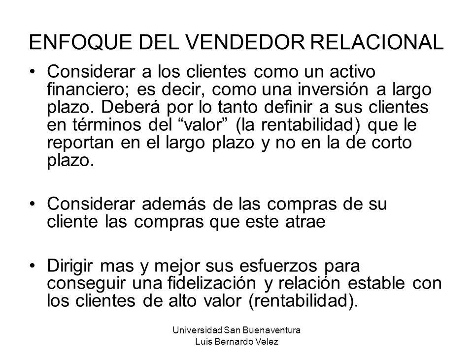 Universidad San Buenaventura Luis Bernardo Velez ENFOQUE DEL VENDEDOR RELACIONAL Considerar a los clientes como un activo financiero; es decir, como u