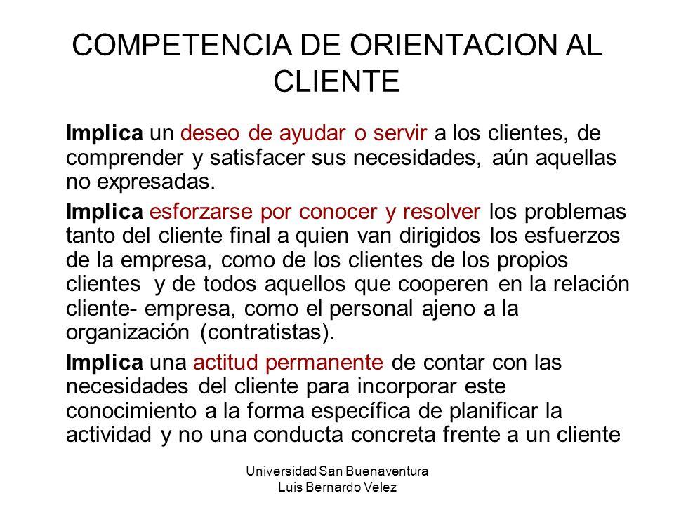 Universidad San Buenaventura Luis Bernardo Velez COMPETENCIA DE ORIENTACION AL CLIENTE Implica un deseo de ayudar o servir a los clientes, de comprend