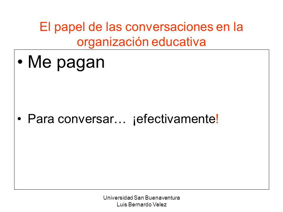 Universidad San Buenaventura Luis Bernardo Velez El papel de las conversaciones en la organización educativa Me pagan Para conversar… ¡efectivamente!