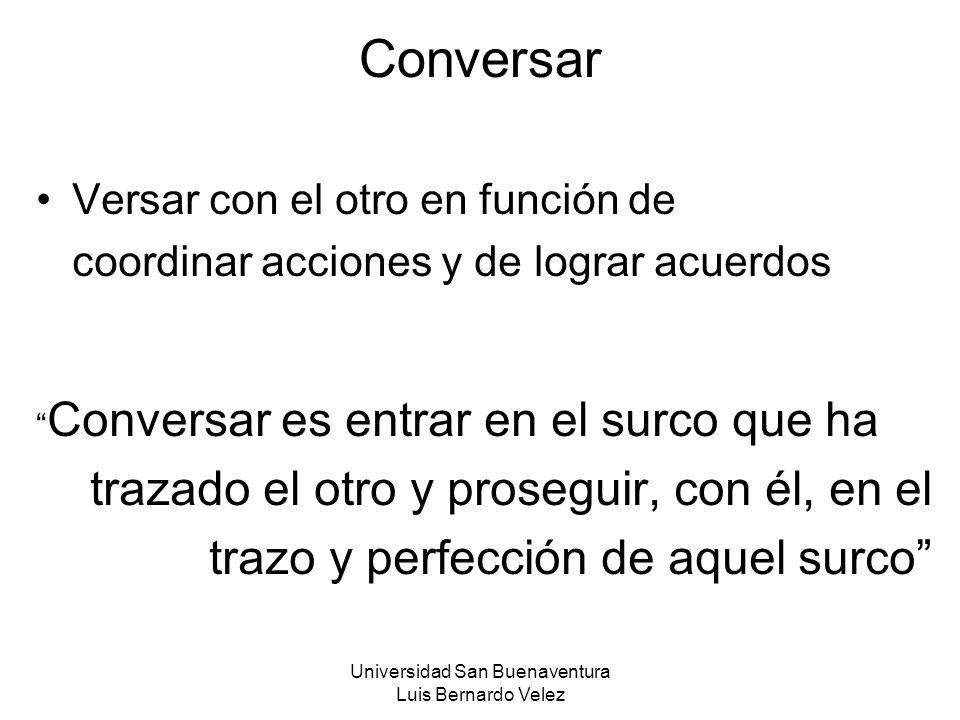 Universidad San Buenaventura Luis Bernardo Velez Conversar Versar con el otro en función de coordinar acciones y de lograr acuerdos Conversar es entra