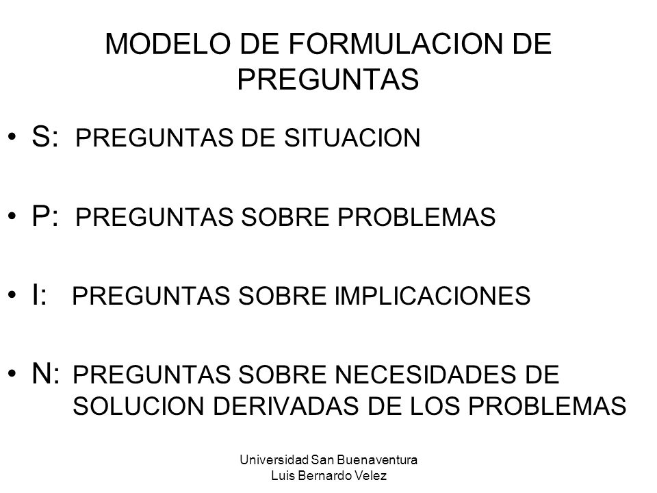Universidad San Buenaventura Luis Bernardo Velez MODELO DE FORMULACION DE PREGUNTAS S: PREGUNTAS DE SITUACION P: PREGUNTAS SOBRE PROBLEMAS I: PREGUNTA