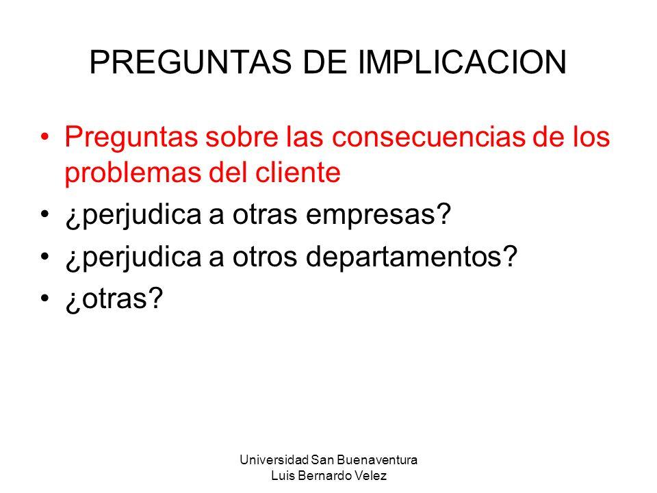 Universidad San Buenaventura Luis Bernardo Velez PREGUNTAS DE IMPLICACION Preguntas sobre las consecuencias de los problemas del cliente ¿perjudica a