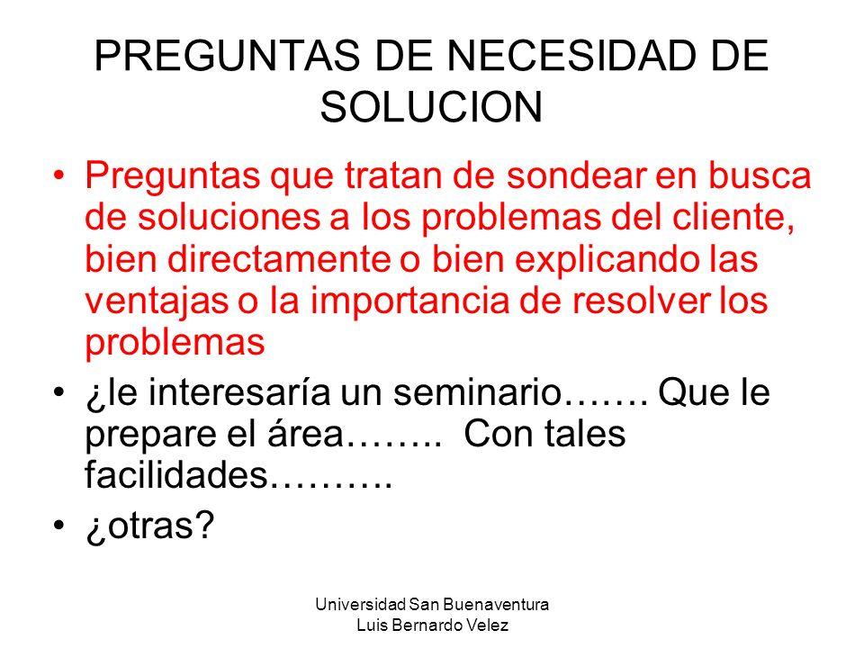 Universidad San Buenaventura Luis Bernardo Velez PREGUNTAS DE NECESIDAD DE SOLUCION Preguntas que tratan de sondear en busca de soluciones a los probl