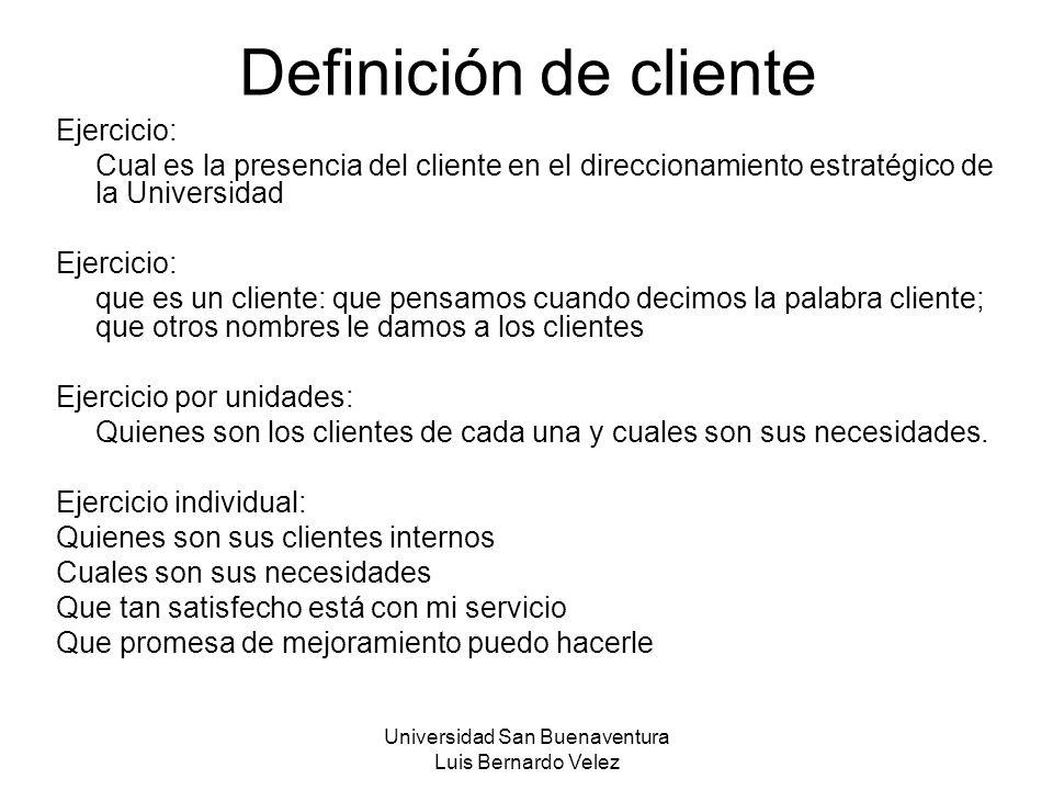 Universidad San Buenaventura Luis Bernardo Velez Definición de cliente Ejercicio: Cual es la presencia del cliente en el direccionamiento estratégico