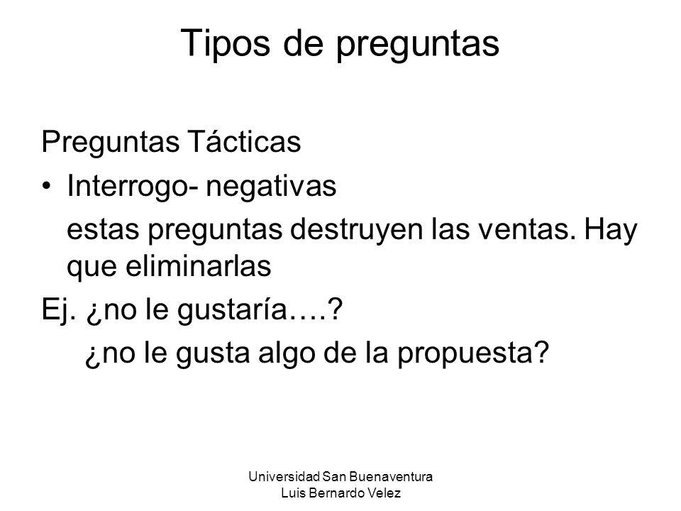 Universidad San Buenaventura Luis Bernardo Velez Tipos de preguntas Preguntas Tácticas Interrogo- negativas estas preguntas destruyen las ventas. Hay
