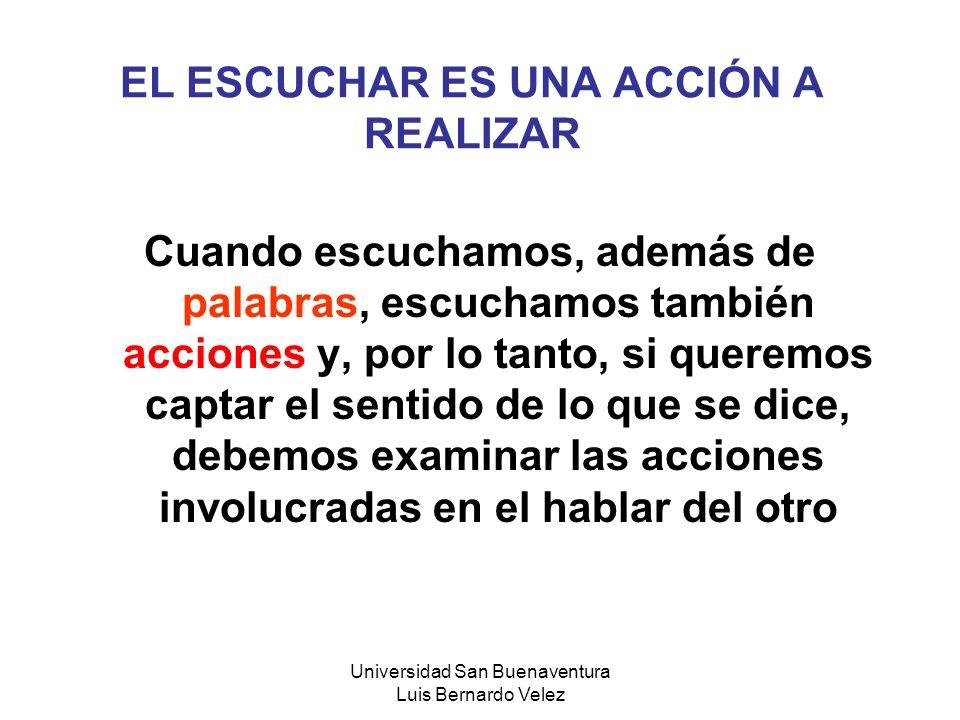 Universidad San Buenaventura Luis Bernardo Velez EL ESCUCHAR ES UNA ACCIÓN A REALIZAR Cuando escuchamos, además de palabras, escuchamos también accion