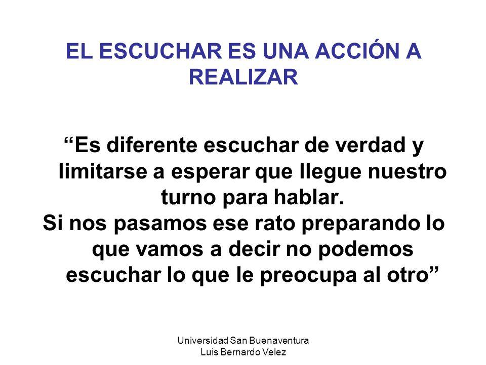 Universidad San Buenaventura Luis Bernardo Velez EL ESCUCHAR ES UNA ACCIÓN A REALIZAR Es diferente escuchar de verdad y limitarse a esperar que llegue