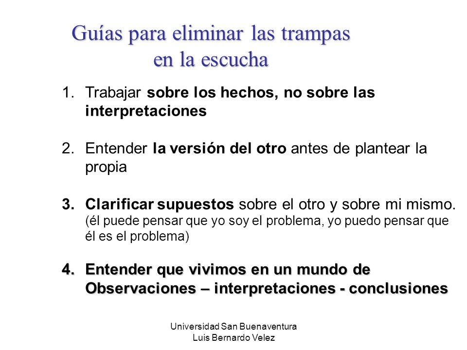 Universidad San Buenaventura Luis Bernardo Velez Guías para eliminar las trampas en la escucha 1.Trabajar sobre los hechos, no sobre las interpretacio