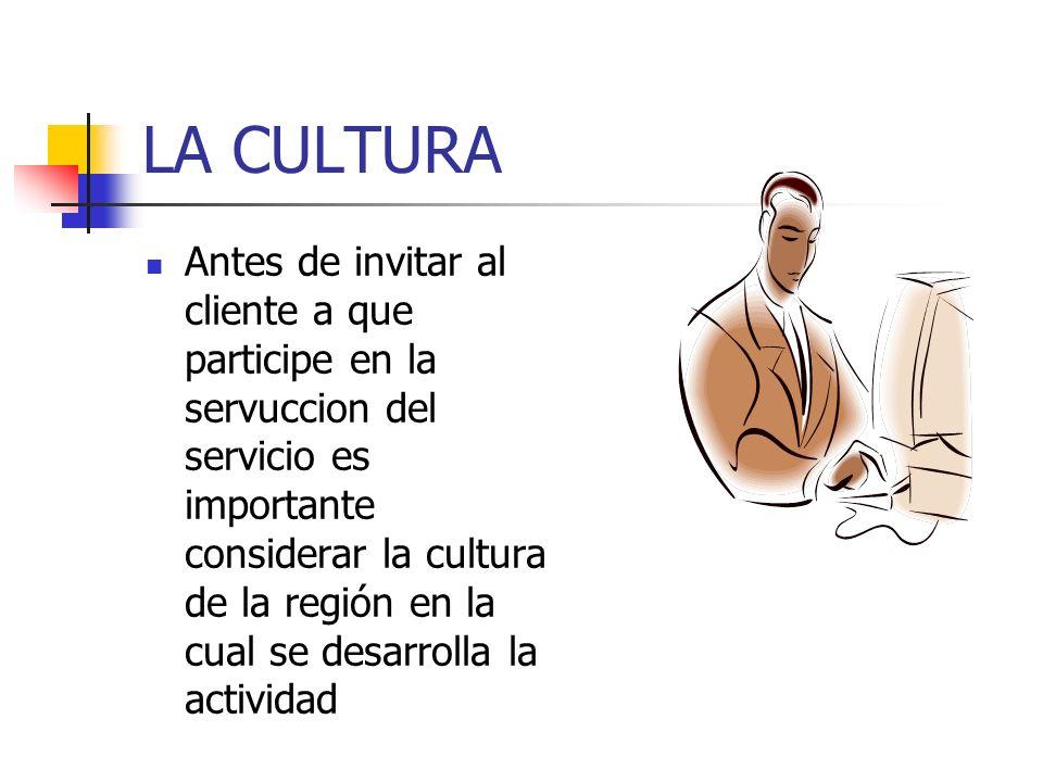 LA CULTURA Antes de invitar al cliente a que participe en la servuccion del servicio es importante considerar la cultura de la región en la cual se desarrolla la actividad