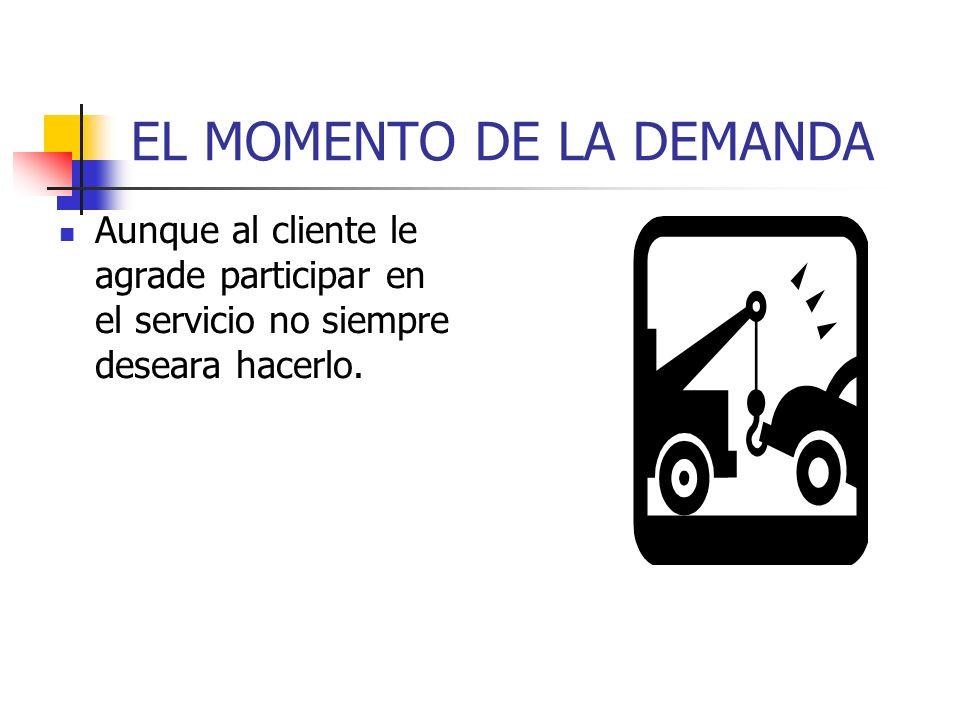 EL MOMENTO DE LA DEMANDA Aunque al cliente le agrade participar en el servicio no siempre deseara hacerlo.
