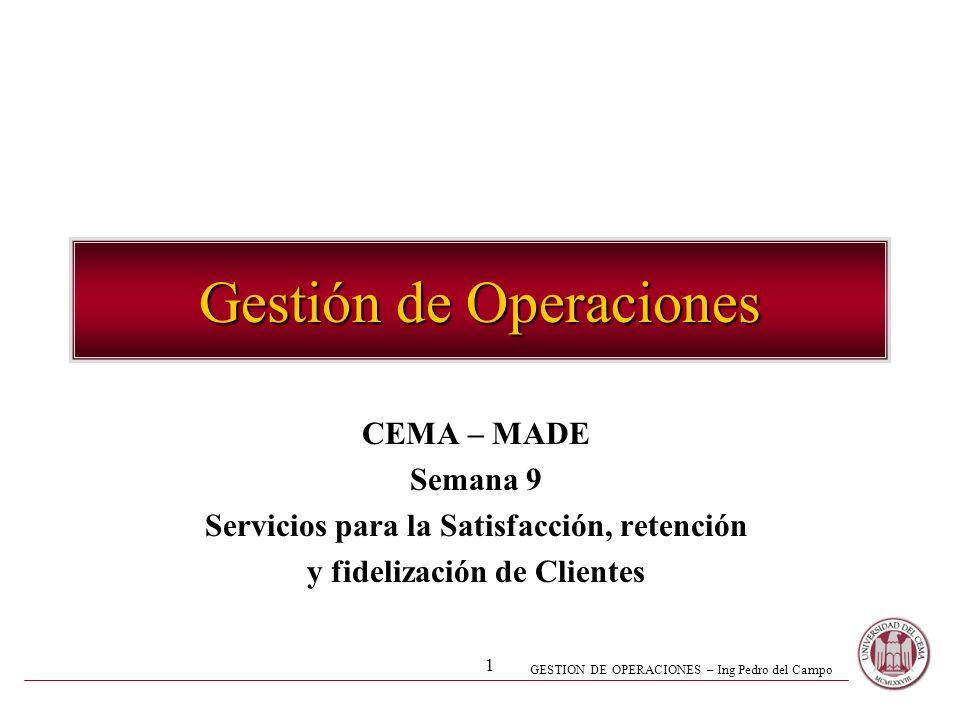 GESTION DE OPERACIONES – Ing Pedro del Campo 1 Gestión de Operaciones CEMA – MADE Semana 9 Servicios para la Satisfacción, retención y fidelización de