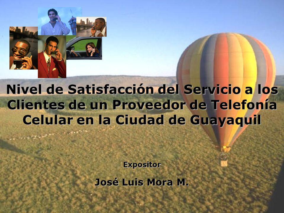 Nivel de Satisfacción del Servicio a los Clientes de un Proveedor de Telefonía Celular en la Ciudad de Guayaquil Expositor José Luis Mora M.
