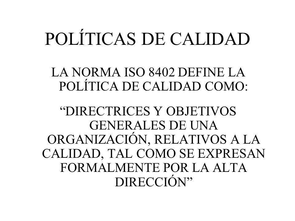 POLÍTICAS DE CALIDAD LA NORMA ISO 8402 DEFINE LA POLÍTICA DE CALIDAD COMO: DIRECTRICES Y OBJETIVOS GENERALES DE UNA ORGANIZACIÓN, RELATIVOS A LA CALID