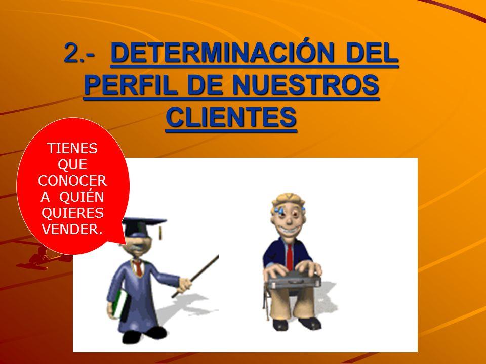 2.- DETERMINACIÓN DEL PERFIL DE NUESTROS CLIENTES TIENES QUE CONOCER A QUIÉN QUIERES VENDER.