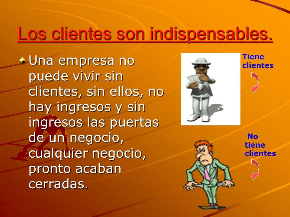 Los clientes son indispensables. Una empresa no puede vivir sin clientes, sin ellos, no hay ingresos y sin ingresos las puertas de un negocio, cualqui