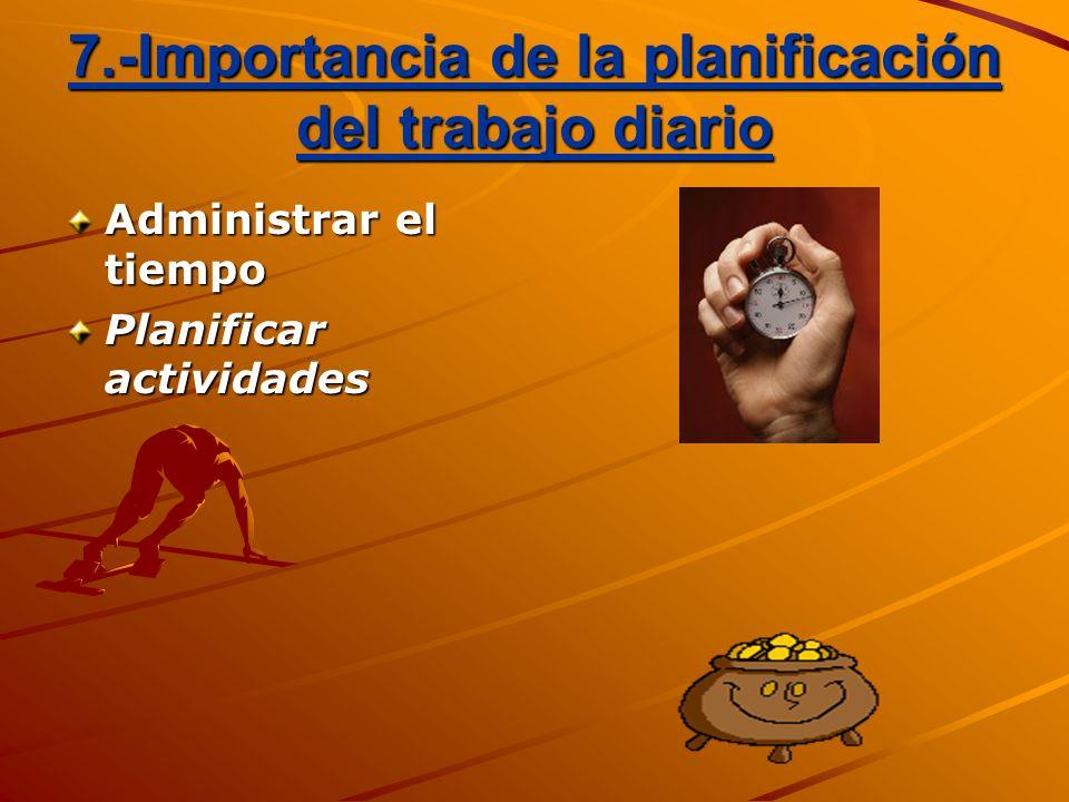 7.-Importancia de la planificación del trabajo diario Administrar el tiempo Planificar actividades