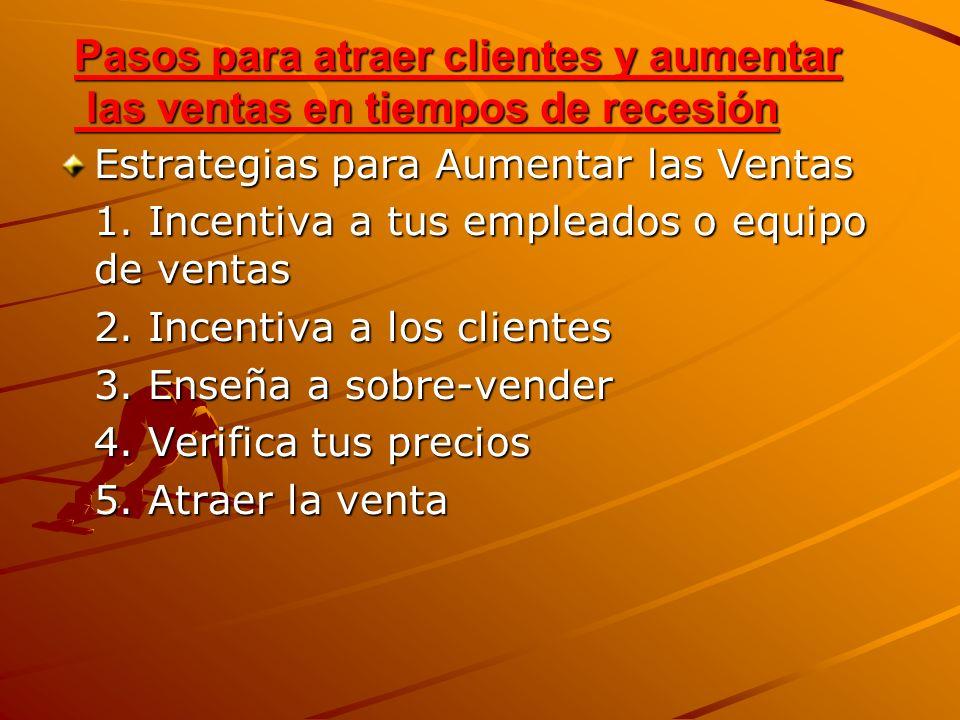 Estrategias para Aumentar las Ventas 1. Incentiva a tus empleados o equipo de ventas 2. Incentiva a los clientes 3. Enseña a sobre-vender 4. Verifica