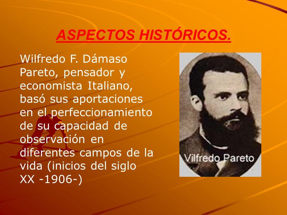 ASPECTOS HISTÓRICOS. Wilfredo F. Dámaso Pareto, pensador y economista Italiano, basó sus aportaciones en el perfeccionamiento de su capacidad de obser