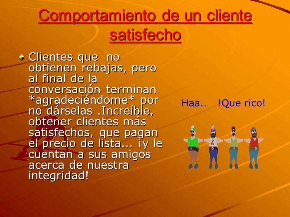 Comportamiento de un cliente satisfecho Clientes que no obtienen rebajas, pero al final de la conversación terminan *agradeciéndome* por no dárselas.I