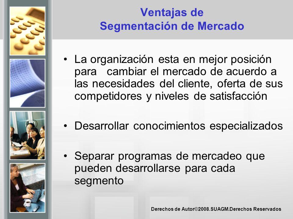 Derechos de Autor©2008.SUAGM.Derechos Reservados Ventajas de Segmentación de Mercado La organización esta en mejor posición para cambiar el mercado de