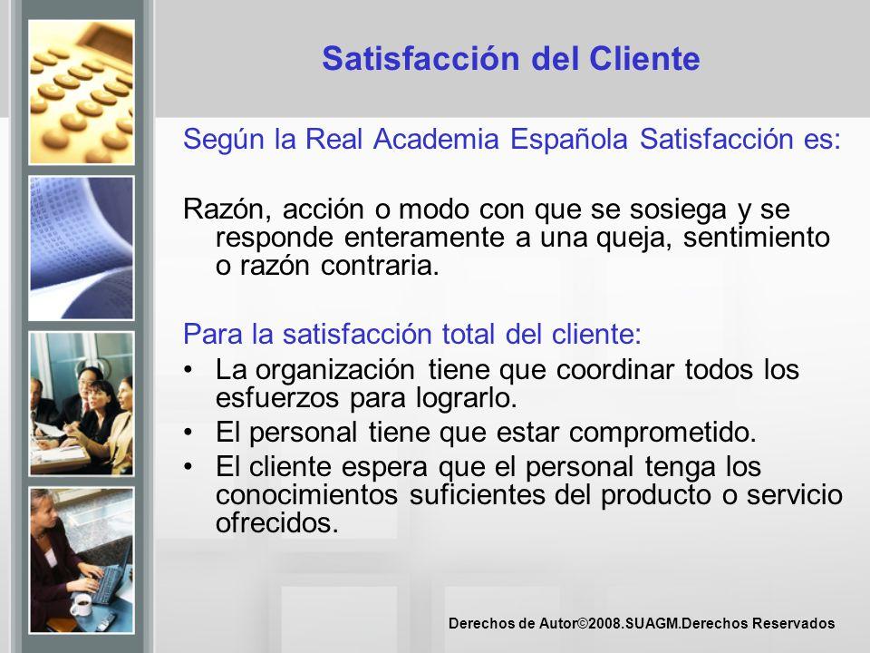 Derechos de Autor©2008.SUAGM.Derechos Reservados Satisfacción del Cliente Según la Real Academia Española Satisfacción es: Razón, acción o modo con qu