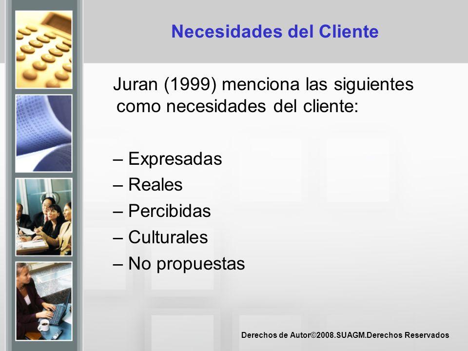 Derechos de Autor©2008.SUAGM.Derechos Reservados Necesidades del Cliente Juran (1999) menciona las siguientes como necesidades del cliente: – Expresad