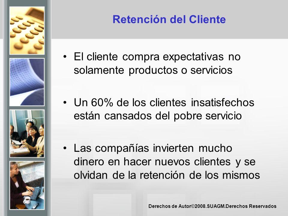 Derechos de Autor©2008.SUAGM.Derechos Reservados Retención del Cliente El cliente compra expectativas no solamente productos o servicios Un 60% de los