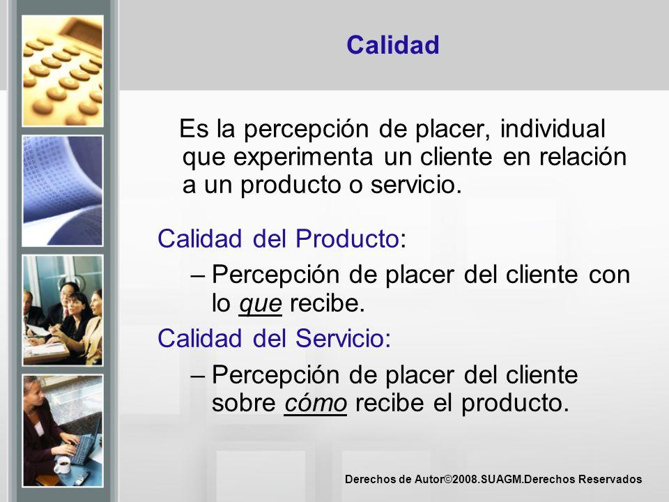 Derechos de Autor©2008.SUAGM.Derechos Reservados Calidad Es la percepción de placer, individual que experimenta un cliente en relación a un producto o
