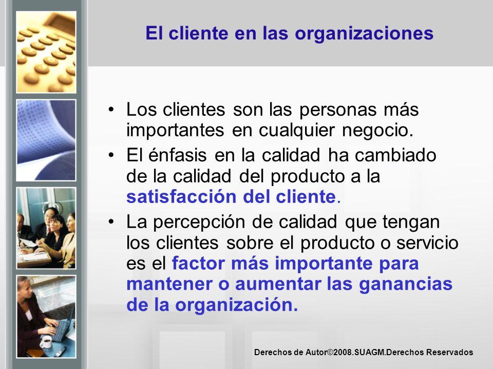 Derechos de Autor©2008.SUAGM.Derechos Reservados El cliente en las organizaciones Los clientes son las personas más importantes en cualquier negocio.