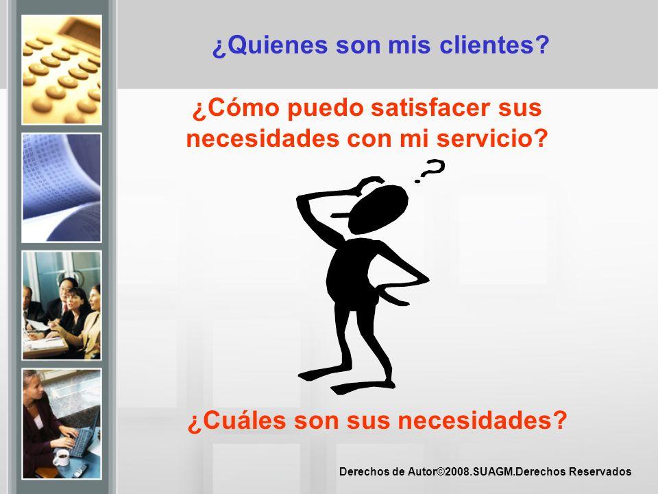 Derechos de Autor©2008.SUAGM.Derechos Reservados ¿Quienes son mis clientes? ¿Cómo puedo satisfacer sus necesidades con mi servicio? ¿Cuáles son sus ne