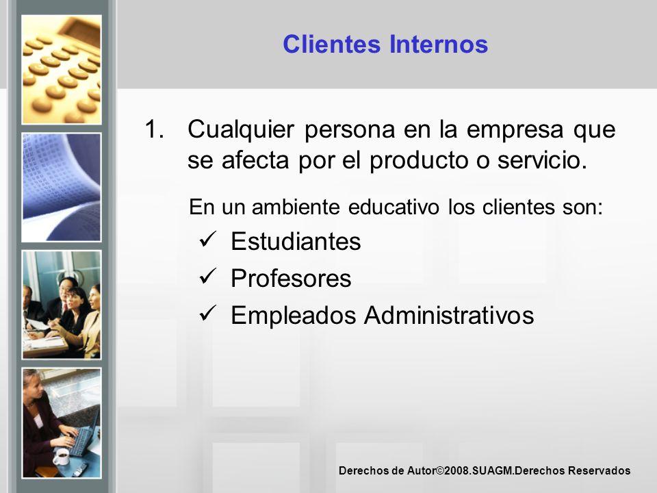 Derechos de Autor©2008.SUAGM.Derechos Reservados Clientes Internos 1.Cualquier persona en la empresa que se afecta por el producto o servicio. En un a