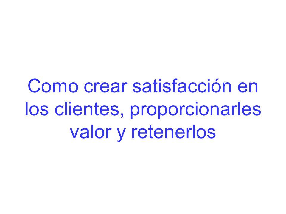 Como crear satisfacción en los clientes, proporcionarles valor y retenerlos