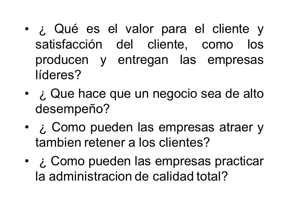 ¿ Qué es el valor para el cliente y satisfacción del cliente, como los producen y entregan las empresas líderes? ¿ Que hace que un negocio sea de alto