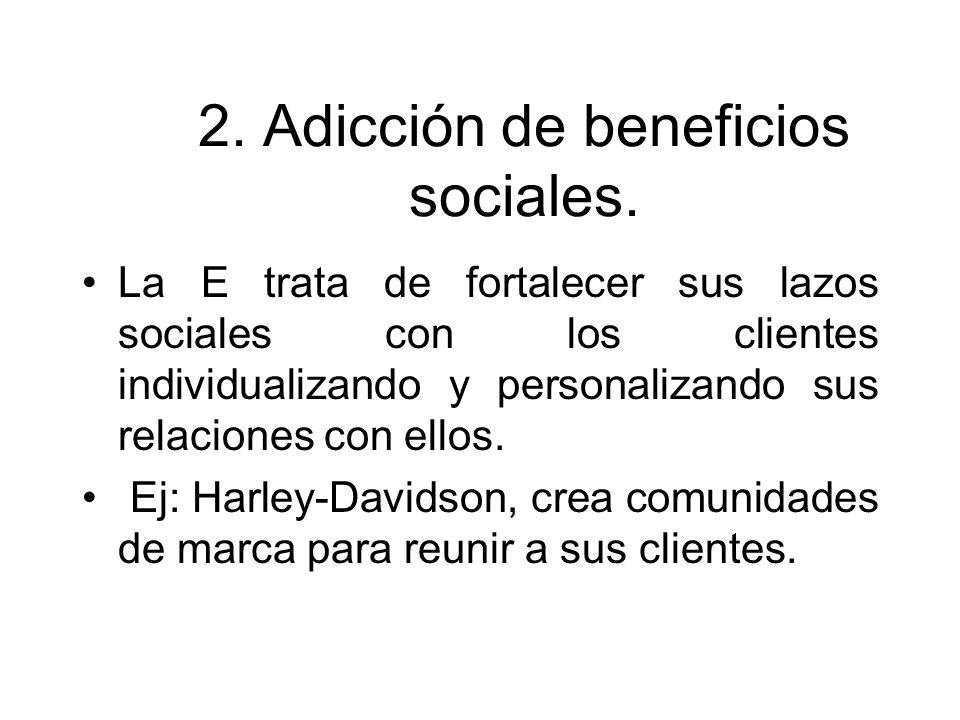 2. Adicción de beneficios sociales. La E trata de fortalecer sus lazos sociales con los clientes individualizando y personalizando sus relaciones con