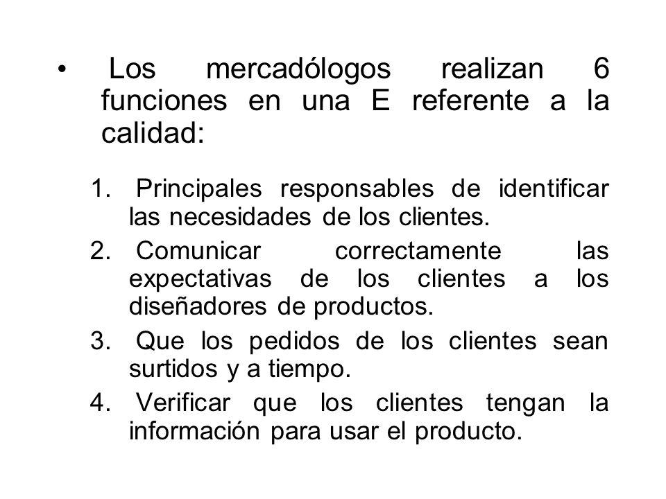 Los mercadólogos realizan 6 funciones en una E referente a la calidad: 1. Principales responsables de identificar las necesidades de los clientes. 2.
