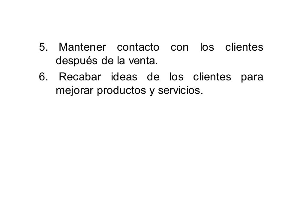 5. Mantener contacto con los clientes después de la venta. 6. Recabar ideas de los clientes para mejorar productos y servicios.