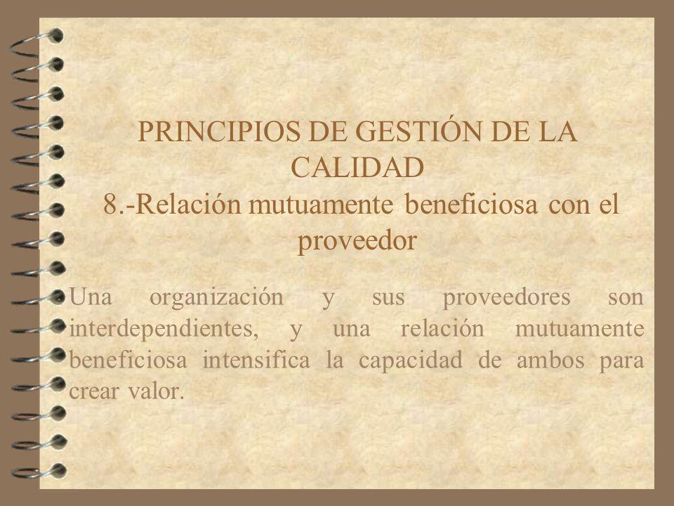 PRINCIPIOS DE GESTIÓN DE LA CALIDAD 8.-Relación mutuamente beneficiosa con el proveedor Una organización y sus proveedores son interdependientes, y un